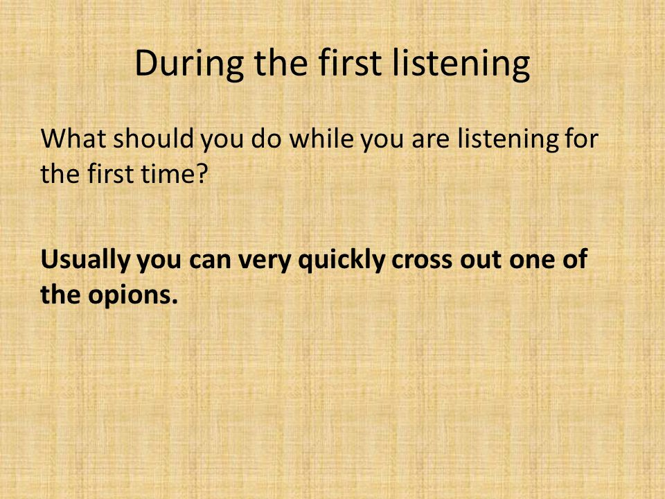 During the first listening What should you do while you are listening for the first time.
