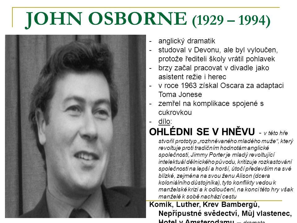 """JOHN OSBORNE (1929 – 1994) -anglický dramatik -studoval v Devonu, ale byl vyloučen, protože řediteli školy vrátil pohlavek -brzy začal pracovat v divadle jako asistent režie i herec -v roce 1963 získal Oscara za adaptaci Toma Jonese -zemřel na komplikace spojené s cukrovkou -dílo: OHLÉDNI SE V HNĚVU - v této hře stvořil prototyp """"rozhněvaného mladého muže , který revoltuje proti tradičním hodnotám anglické společnosti, Jimmy Porter je mladý revoltující intelektuál dělnického původu, kritizuje rozkastování společnosti na lepší a horší, útočí především na své blízké, zejména na svou ženu Alison (dcera koloniálního důstojníka), tyto konflikty vedou k manželské krizi a k odloučení, na konci této hry však manželé k sobě nachází cestu Komik, Luther, Krev Bambergů, Nepřípustné svědectví, Můj vlastenec, Hotel v Amsterodamu – dramata"""