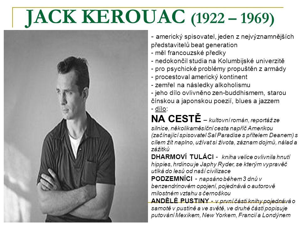 JACK KEROUAC (1922 – 1969) - a- americký spisovatel, jeden z nejvýznamnějších představitelů beat generation - měl francouzské předky - nedokončil studia na Kolumbijské univerzitě - pro psychické problémy propuštěn z armády rocestoval americký kontinent - zemřel na následky alkoholismu - jeho dílo ovlivněno zen-buddhismem, starou čínskou a japonskou poezií, blues a jazzem - d- dílo: NA CESTĚ – kultovní román, reportáž ze silnice, několikaměsíční cesta napříč Amerikou (začínající spisovatel Sal Paradise s přítelem Deanem) s cílem žít naplno, užívat si života, záznam dojmů, nálad a zážitků DHARMOVÍ TULÁCI - kniha velice ovlivnila hnutí hippies, hrdinou je Japhy Ryder, se kterým vypravěč utíká do lesů od naší civilizace PODZEMNÍCI - napsáno během 3 dnů v benzendrinovém opojení, pojednává o autorově milostném vztahu s černoškou ANDĚLÉ PUSTINY - v první části knihy pojednává o samotě v pustině a ve světě, ve druhé části popisuje putování Mexikem, New Yorkem, Francií a Londýnem