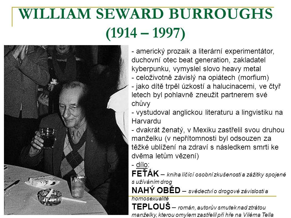 WILLIAM SEWARD BURROUGHS (1914 – 1997) - americký prozaik a literární experimentátor, duchovní otec beat generation, zakladatel kyberpunku, vymyslel slovo heavy metal - celoživotně závislý na opiátech (morfium) - jako dítě trpěl úzkostí a halucinacemi, ve čtyř letech byl pohlavně zneužit partnerem své chůvy - vystudoval anglickou literaturu a lingvistiku na Harvardu - dvakrát ženatý, v Mexiku zastřelil svou druhou manželku (v nepřítomnosti byl odsouzen za těžké ublížení na zdraví s následkem smrti ke dvěma letům vězení) - d- dílo: FEŤÁK – kniha líčící osobní zkušenosti a zážitky spojené s užíváním drog NAHÝ OBĚD – svědectví o drogové závislosti a homosexualitě TEPLOUŠ – román, autorův smutek nad ztrátou manželky, kterou omylem zastřelil při hře na Viléma Tella
