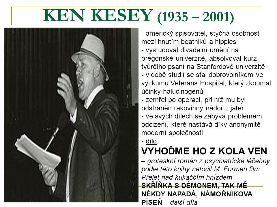KEN KESEY (1935 – 2001) - americký spisovatel, styčná osobnost mezi hnutím beatniků a hippies - vystudoval divadelní umění na oregonské univerzitě, absolvoval kurz tvůrčího psaní na Stanfordově univerzitě době studií se stal dobrovolníkem ve výzkumu Veterans Hospital, který zkoumal účinky halucinogenů - zemřel po operaci, při níž mu byl odstraněn rakovinný nádor z jater - ve svých dílech se zabývá problémem odcizení, které nastává díky anonymitě moderní společnosti - d- dílo: VYHOĎME HO Z KOLA VEN – groteskní román z psychiatrické léčebny, podle této knihy natočil M.