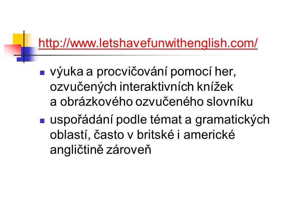 http://www.letshavefunwithenglish.com/ výuka a procvičování pomocí her, ozvučených interaktivních knížek a obrázkového ozvučeného slovníku uspořádání podle témat a gramatických oblastí, často v britské i americké angličtině zároveň