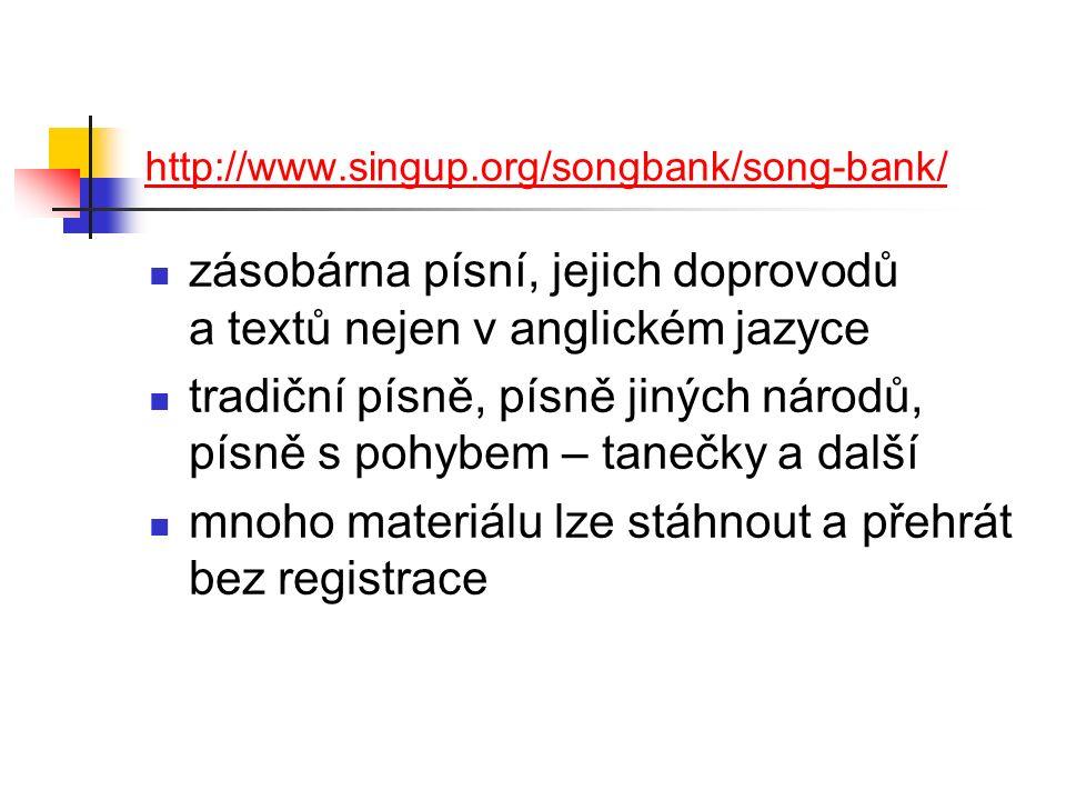 http://www.singup.org/songbank/song-bank/ zásobárna písní, jejich doprovodů a textů nejen v anglickém jazyce tradiční písně, písně jiných národů, písně s pohybem – tanečky a další mnoho materiálu lze stáhnout a přehrát bez registrace