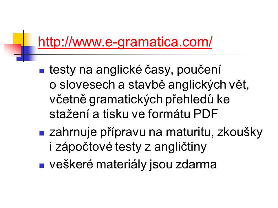 http://www.e-gramatica.com/ testy na anglické časy, poučení o slovesech a stavbě anglických vět, včetně gramatických přehledů ke stažení a tisku ve formátu PDF zahrnuje přípravu na maturitu, zkoušky i zápočtové testy z angličtiny veškeré materiály jsou zdarma