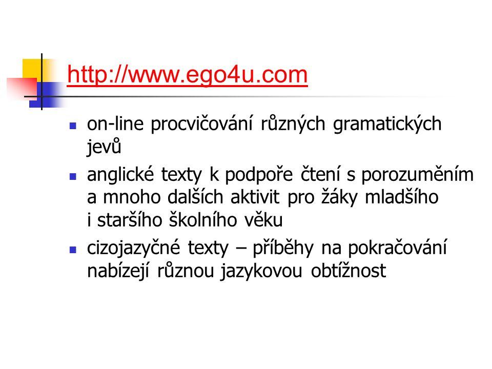 http://www.ego4u.com on-line procvičování různých gramatických jevů anglické texty k podpoře čtení s porozuměním a mnoho dalších aktivit pro žáky mladšího i staršího školního věku cizojazyčné texty – příběhy na pokračování nabízejí různou jazykovou obtížnost