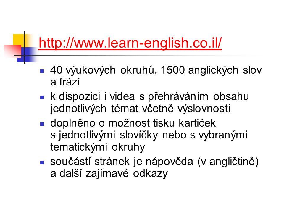 http://www.learn-english.co.il/ 40 výukových okruhů, 1500 anglických slov a frází k dispozici i videa s přehráváním obsahu jednotlivých témat včetně výslovnosti doplněno o možnost tisku kartiček s jednotlivými slovíčky nebo s vybranými tematickými okruhy součástí stránek je nápověda (v angličtině) a další zajímavé odkazy