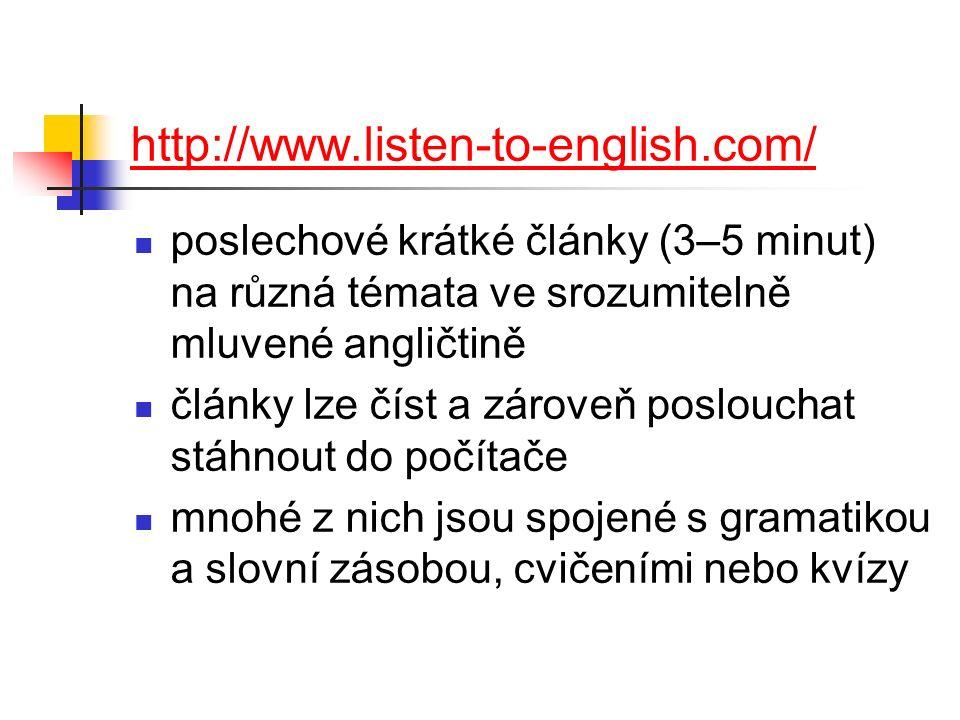 http://www.listen-to-english.com/ poslechové krátké články (3–5 minut) na různá témata ve srozumitelně mluvené angličtině články lze číst a zároveň poslouchat stáhnout do počítače mnohé z nich jsou spojené s gramatikou a slovní zásobou, cvičeními nebo kvízy