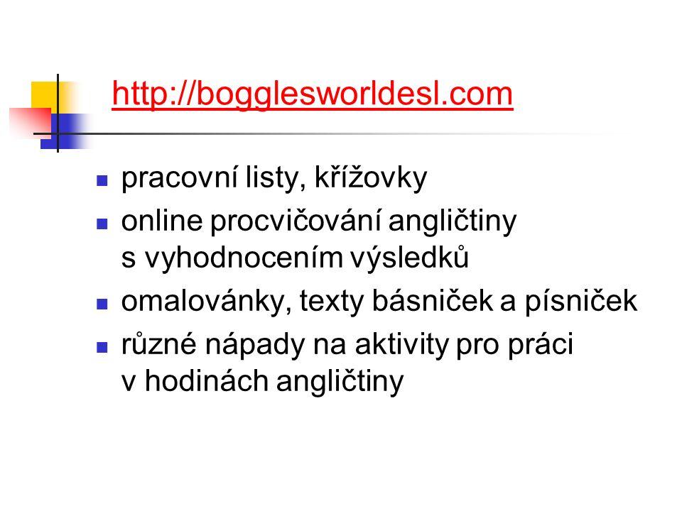 http://bogglesworldesl.com pracovní listy, křížovky online procvičování angličtiny s vyhodnocením výsledků omalovánky, texty básniček a písniček různé nápady na aktivity pro práci v hodinách angličtiny