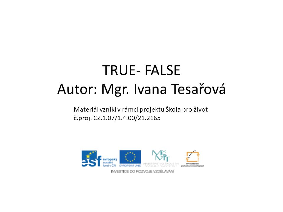 TRUE- FALSE Autor: Mgr. Ivana Tesařová Materiál vznikl v rámci projektu Škola pro život č.proj.