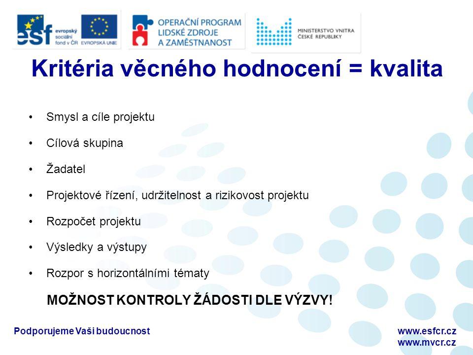 Podporujeme Vaši budoucnostwww.esfcr.cz www.mvcr.cz Kritéria věcného hodnocení = kvalita Smysl a cíle projektu Cílová skupina Žadatel Projektové řízení, udržitelnost a rizikovost projektu Rozpočet projektu Výsledky a výstupy Rozpor s horizontálními tématy MOŽNOST KONTROLY ŽÁDOSTI DLE VÝZVY!