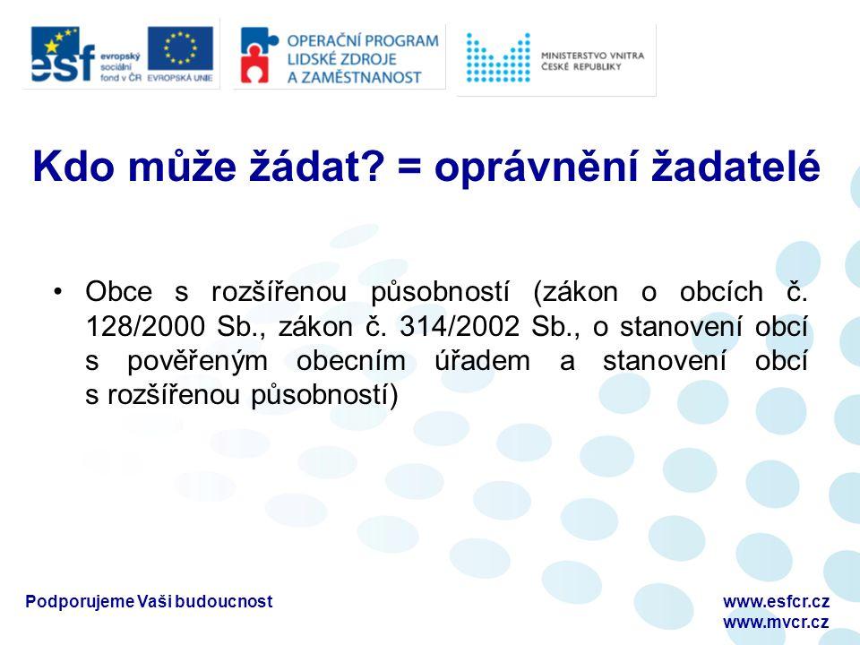 Podporujeme Vaši budoucnostwww.esfcr.cz www.mvcr.cz Kdo může žádat? = oprávnění žadatelé Obce s rozšířenou působností (zákon o obcích č. 128/2000 Sb.,