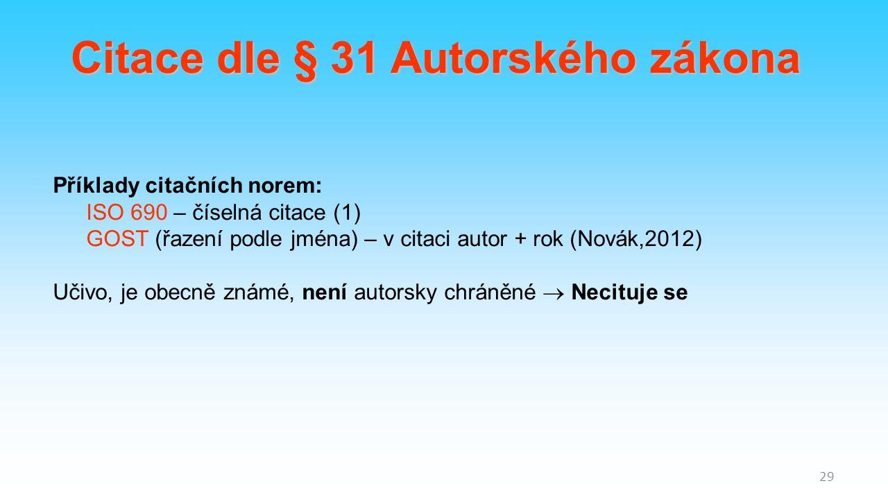 29 Citace dle § 31 Autorského zákona Příklady citačních norem: ISO 690 – číselná citace (1) GOST (řazení podle jména) – v citaci autor + rok (Novák,2012) Učivo, je obecně známé, není autorsky chráněné  Necituje se