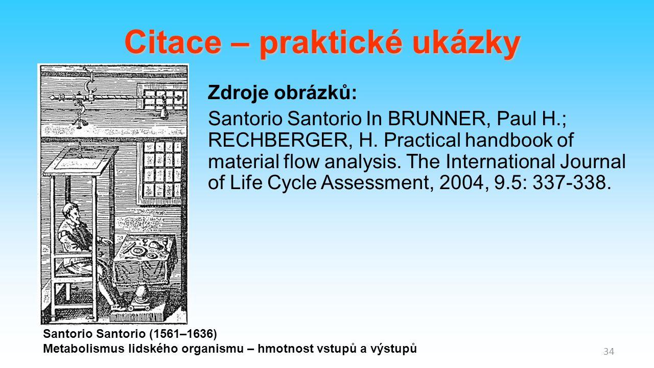 34 Citace – praktické ukázky Santorio Santorio (1561–1636) Metabolismus lidského organismu – hmotnost vstupů a výstupů Zdroje obrázků: Santorio Santorio In BRUNNER, Paul H.; RECHBERGER, H.