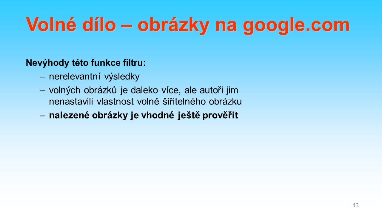Nevýhody této funkce filtru: –nerelevantní výsledky –volných obrázků je daleko více, ale autoři jim nenastavili vlastnost volně šiřitelného obrázku –nalezené obrázky je vhodné ještě prověřit 43 Volné dílo – obrázky na google.com