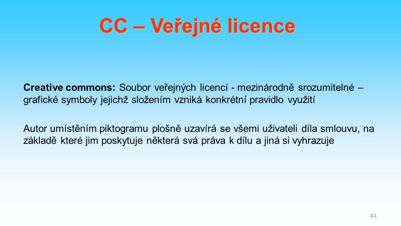 Creative commons: Soubor veřejných licencí - mezinárodně srozumitelné – grafické symboly jejichž složením vzniká konkrétní pravidlo využití Autor umístěním piktogramu plošně uzavírá se všemi uživateli díla smlouvu, na základě které jim poskytuje některá svá práva k dílu a jiná si vyhrazuje 44 CC – Veřejné licence