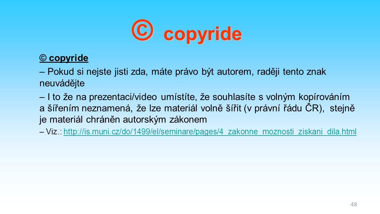 – Pokud si nejste jisti zda, máte právo být autorem, raději tento znak neuvádějte – I to že na prezentaci/video umístíte, že souhlasíte s volným kopírováním a šířením neznamená, že lze materiál volně šířit (v právní řádu ČR), stejně je materiál chráněn autorským zákonem – Viz.: http://is.muni.cz/do/1499/el/seminare/pages/4_zakonne_moznosti_ziskani_dila.htmlhttp://is.muni.cz/do/1499/el/seminare/pages/4_zakonne_moznosti_ziskani_dila.html 48 © copyride