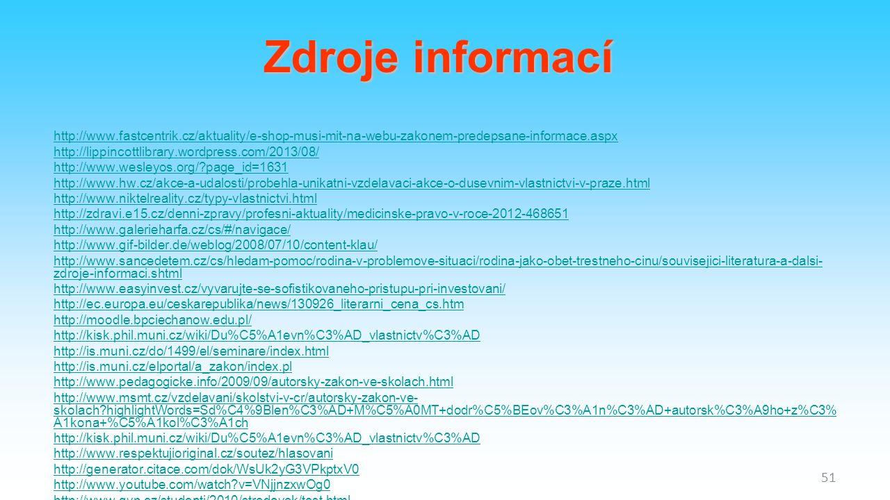 http://www.fastcentrik.cz/aktuality/e-shop-musi-mit-na-webu-zakonem-predepsane-informace.aspx http://lippincottlibrary.wordpress.com/2013/08/ http://www.wesleyos.org/ page_id=1631 http://www.hw.cz/akce-a-udalosti/probehla-unikatni-vzdelavaci-akce-o-dusevnim-vlastnictvi-v-praze.html http://www.niktelreality.cz/typy-vlastnictvi.html http://zdravi.e15.cz/denni-zpravy/profesni-aktuality/medicinske-pravo-v-roce-2012-468651 http://www.galerieharfa.cz/cs/#/navigace/ http://www.gif-bilder.de/weblog/2008/07/10/content-klau/ http://www.sancedetem.cz/cs/hledam-pomoc/rodina-v-problemove-situaci/rodina-jako-obet-trestneho-cinu/souvisejici-literatura-a-dalsi- zdroje-informaci.shtml http://www.easyinvest.cz/vyvarujte-se-sofistikovaneho-pristupu-pri-investovani/ http://ec.europa.eu/ceskarepublika/news/130926_literarni_cena_cs.htm http://moodle.bpciechanow.edu.pl/ http://kisk.phil.muni.cz/wiki/Du%C5%A1evn%C3%AD_vlastnictv%C3%AD http://is.muni.cz/do/1499/el/seminare/index.html http://is.muni.cz/elportal/a_zakon/index.pl http://www.pedagogicke.info/2009/09/autorsky-zakon-ve-skolach.html http://www.msmt.cz/vzdelavani/skolstvi-v-cr/autorsky-zakon-ve- skolach highlightWords=Sd%C4%9Blen%C3%AD+M%C5%A0MT+dodr%C5%BEov%C3%A1n%C3%AD+autorsk%C3%A9ho+z%C3% A1kona+%C5%A1kol%C3%A1ch http://kisk.phil.muni.cz/wiki/Du%C5%A1evn%C3%AD_vlastnictv%C3%AD http://www.respektujioriginal.cz/soutez/hlasovani http://generator.citace.com/dok/WsUk2yG3VPkptxV0 http://www.youtube.com/watch v=VNjjnzxwOg0 http://www.gvp.cz/studenti/2010/stredovek/test.html 51 Zdroje informací
