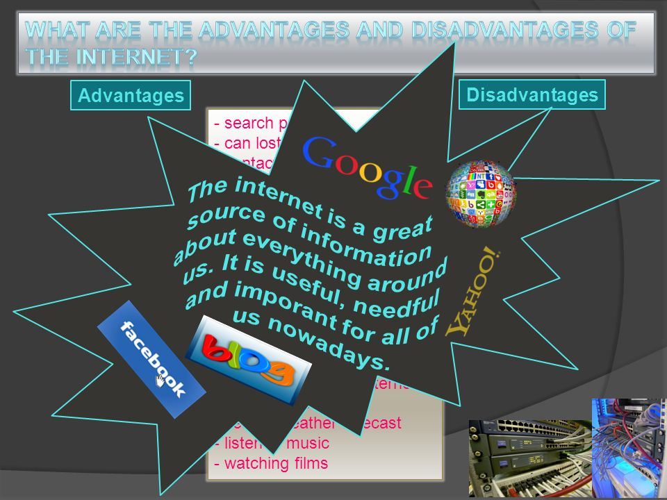 Advantages Disadvantages - search people - can lost your privacy - contact your friends - news might not be reliable - find some information - shopping online saves time and money - too expensive for some people - don´t have to pay postage - become addicted to games - can look for accommodation - it is a public space - be addicted to the internet - search maps - search weather forecast - listen to music - watching films