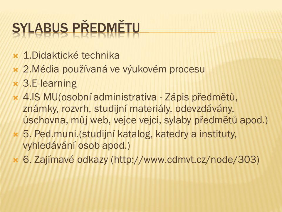  1.Didaktické technika  2.Média používaná ve výukovém procesu  3.E-learning  4.IS MU(osobní administrativa - Zápis předmětů, známky, rozvrh, studijní materiály, odevzdávány, úschovna, můj web, vejce vejci, sylaby předmětů apod.)  5.