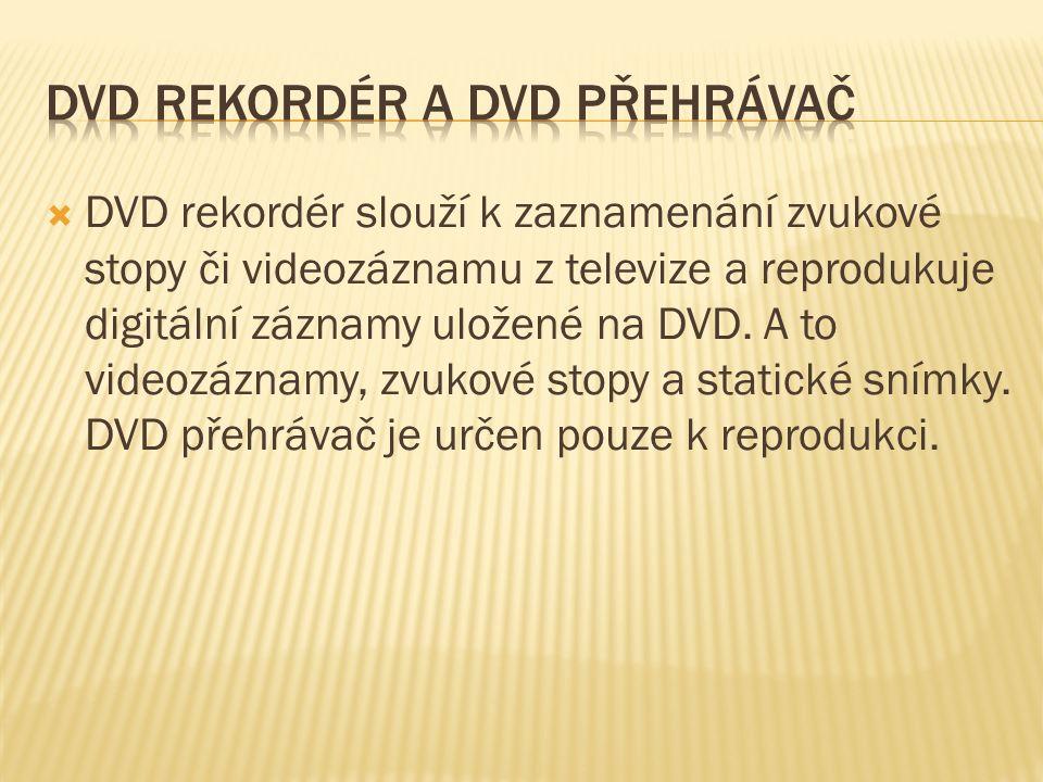  DVD rekordér slouží k zaznamenání zvukové stopy či videozáznamu z televize a reprodukuje digitální záznamy uložené na DVD.