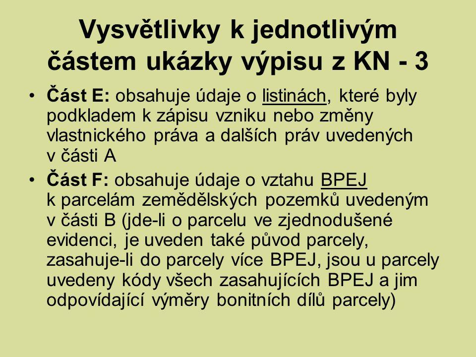 Vysvětlivky k jednotlivým částem ukázky výpisu z KN - 3 Část E: obsahuje údaje o listinách, které byly podkladem k zápisu vzniku nebo změny vlastnického práva a dalších práv uvedených v části A Část F: obsahuje údaje o vztahu BPEJ k parcelám zemědělských pozemků uvedeným v části B (jde-li o parcelu ve zjednodušené evidenci, je uveden také původ parcely, zasahuje-li do parcely více BPEJ, jsou u parcely uvedeny kódy všech zasahujících BPEJ a jim odpovídající výměry bonitních dílů parcely)
