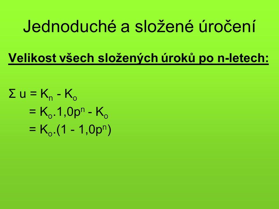 Jednoduché a složené úročení Velikost všech složených úroků po n-letech: Σ u = K n - K o = K o.1,0p n - K o = K o.(1 - 1,0p n )