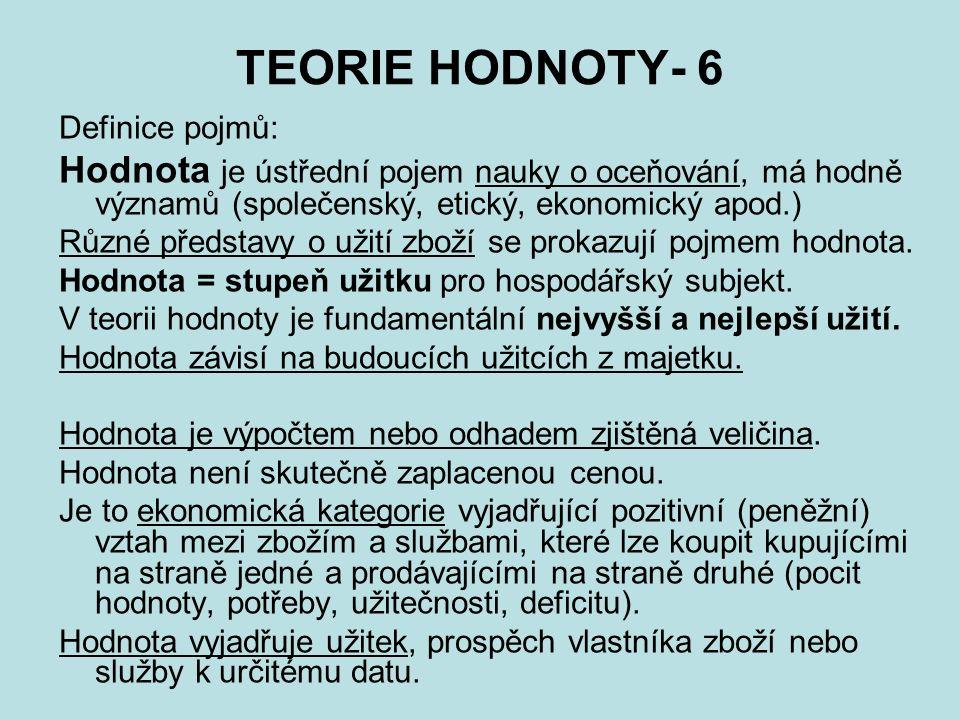 TEORIE HODNOTY- 6 Definice pojmů: Hodnota je ústřední pojem nauky o oceňování, má hodně významů (společenský, etický, ekonomický apod.) Různé představy o užití zboží se prokazují pojmem hodnota.
