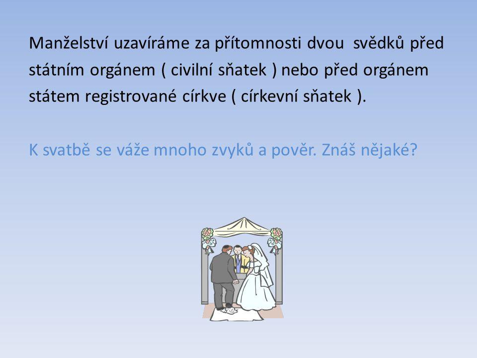 Manželství uzavíráme za přítomnosti dvou svědků před státním orgánem ( civilní sňatek ) nebo před orgánem státem registrované církve ( církevní sňatek