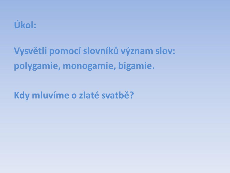 Úkol: Vysvětli pomocí slovníků význam slov: polygamie, monogamie, bigamie. Kdy mluvíme o zlaté svatbě?