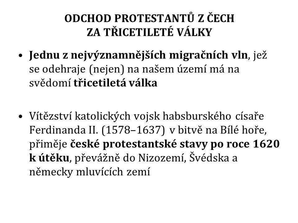 ODCHOD PROTESTANTŮ Z ČECH ZA TŘICETILETÉ VÁLKY Jednu z nejvýznamnějších migračních vln, jež se odehraje (nejen) na našem území má na svědomí třicetiletá válka Vítězství katolických vojsk habsburského císaře Ferdinanda II.