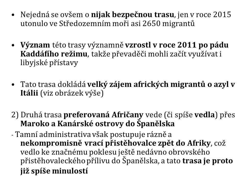 Nejedná se ovšem o nijak bezpečnou trasu, jen v roce 2015 utonulo ve Středozemním moři asi 2650 migrantů Význam této trasy významně vzrostl v roce 2011 po pádu Kaddáfího režimu, takže převaděči mohli začít využívat i libyjské přístavy Tato trasa dokládá velký zájem afrických migrantů o azyl v Itálii (viz obrázek výše) 2) Druhá trasa preferovaná Afričany vede (či spíše vedla) přes Maroko a Kanárské ostrovy do Španělska - Tamní administrativa však postupuje rázně a nekompromisně vrací přistěhovalce zpět do Afriky, což vedlo ke značnému poklesu ještě nedávno obrovského přistěhovaleckého přílivu do Španělska, a tato trasa je proto již spíše minulostí
