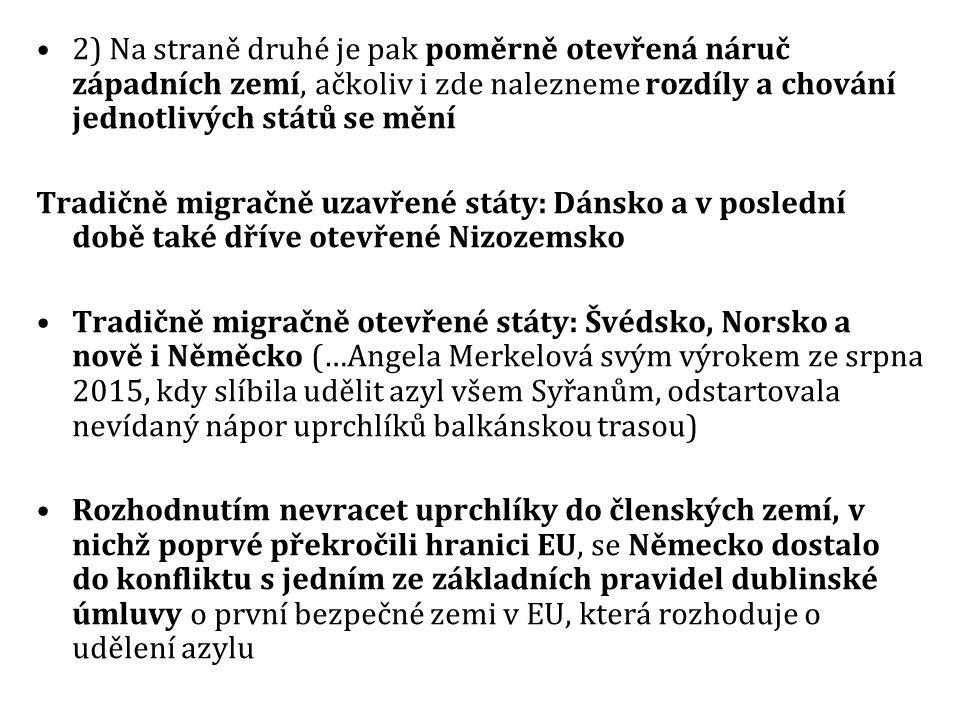 2) Na straně druhé je pak poměrně otevřená náruč západních zemí, ačkoliv i zde nalezneme rozdíly a chování jednotlivých států se mění Tradičně migračně uzavřené státy: Dánsko a v poslední době také dříve otevřené Nizozemsko Tradičně migračně otevřené státy: Švédsko, Norsko a nově i Něměcko (…Angela Merkelová svým výrokem ze srpna 2015, kdy slíbila udělit azyl všem Syřanům, odstartovala nevídaný nápor uprchlíků balkánskou trasou) Rozhodnutím nevracet uprchlíky do členských zemí, v nichž poprvé překročili hranici EU, se Německo dostalo do konfliktu s jedním ze základních pravidel dublinské úmluvy o první bezpečné zemi v EU, která rozhoduje o udělení azylu