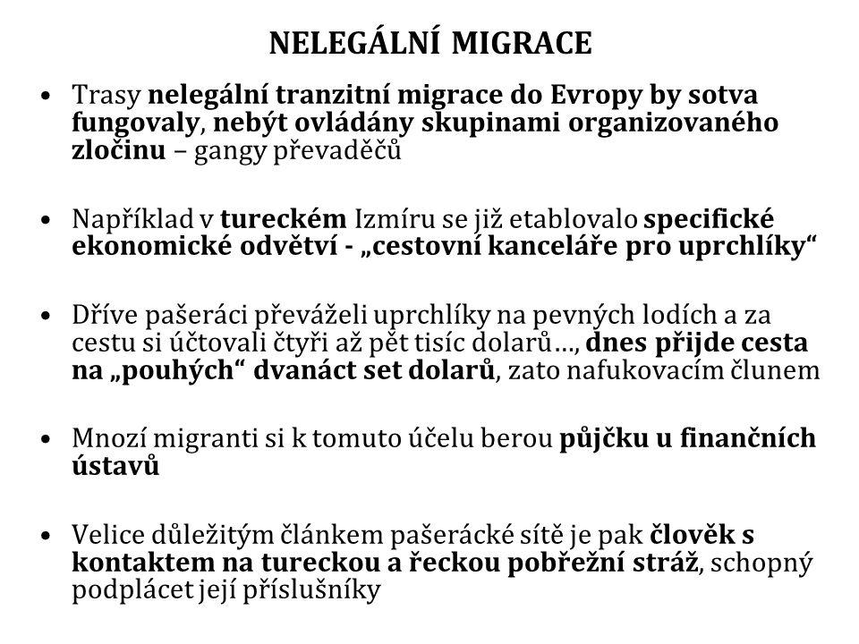 """NELEGÁLNÍ MIGRACE Trasy nelegální tranzitní migrace do Evropy by sotva fungovaly, nebýt ovládány skupinami organizovaného zločinu – gangy převaděčů Například v tureckém Izmíru se již etablovalo specifické ekonomické odvětví - """"cestovní kanceláře pro uprchlíky Dříve pašeráci převáželi uprchlíky na pevných lodích a za cestu si účtovali čtyři až pět tisíc dolarů…, dnes přijde cesta na """"pouhých dvanáct set dolarů, zato nafukovacím člunem Mnozí migranti si k tomuto účelu berou půjčku u finančních ústavů Velice důležitým článkem pašerácké sítě je pak člověk s kontaktem na tureckou a řeckou pobřežní stráž, schopný podplácet její příslušníky"""