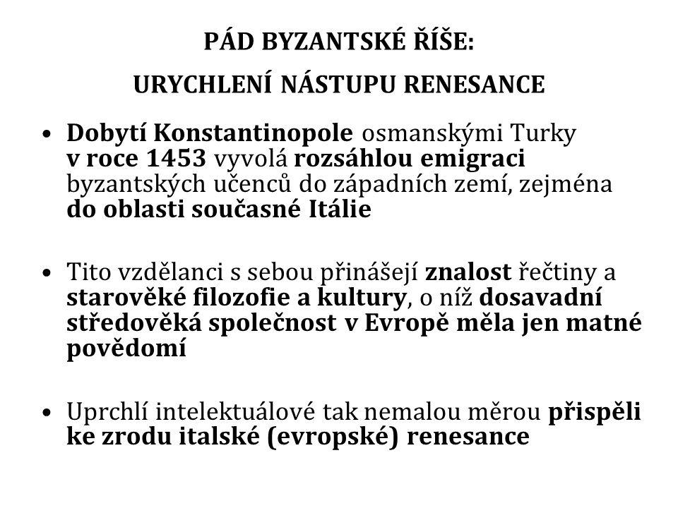 PÁD BYZANTSKÉ ŘÍŠE: URYCHLENÍ NÁSTUPU RENESANCE Dobytí Konstantinopole osmanskými Turky v roce 1453 vyvolá rozsáhlou emigraci byzantských učenců do západních zemí, zejména do oblasti současné Itálie Tito vzdělanci s sebou přinášejí znalost řečtiny a starověké filozofie a kultury, o níž dosavadní středověká společnost v Evropě měla jen matné povědomí Uprchlí intelektuálové tak nemalou měrou přispěli ke zrodu italské (evropské) renesance