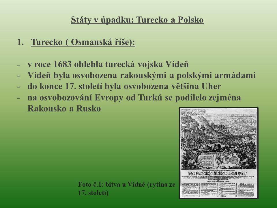 Státy v úpadku: Turecko a Polsko 1.Turecko ( Osmanská říše): -v roce 1683 oblehla turecká vojska Vídeň -Vídeň byla osvobozena rakouskými a polskými armádami -do konce 17.