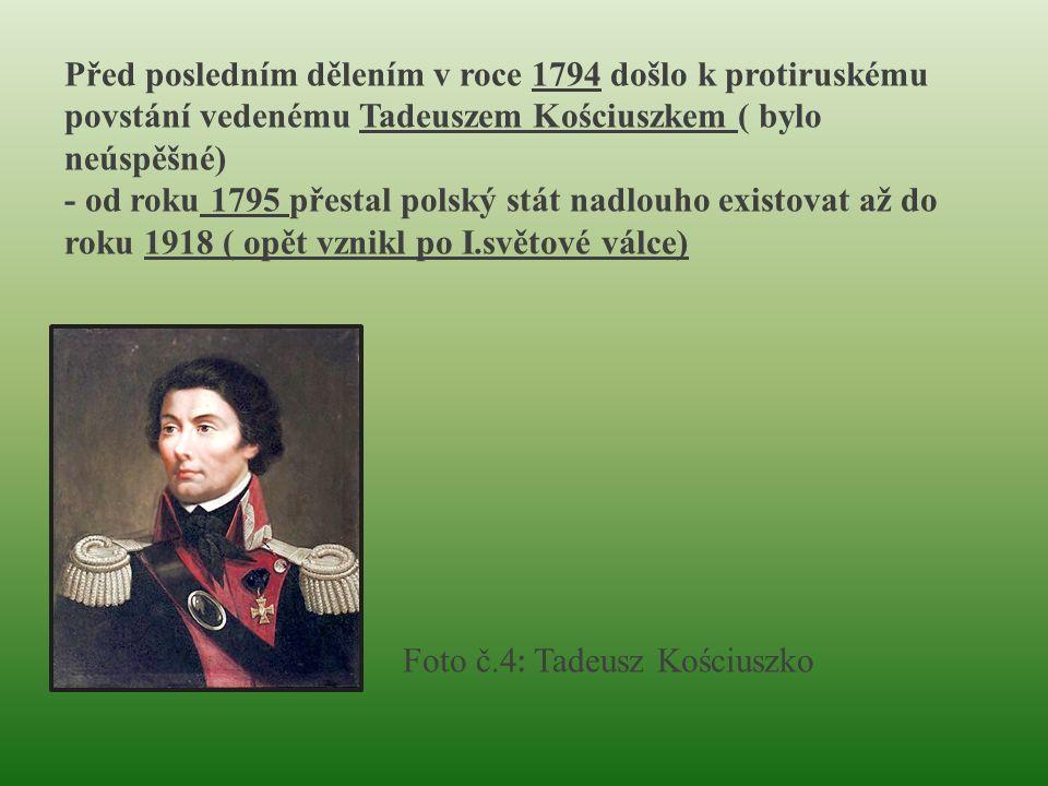 Foto č.4 : Tadeusz Kościuszko Před posledním dělením v roce 1794 došlo k protiruskému povstání vedenému Tadeuszem Kościuszkem ( bylo neúspěšné) - od roku 1795 přestal polský stát nadlouho existovat až do roku 1918 ( opět vznikl po I.světové válce)