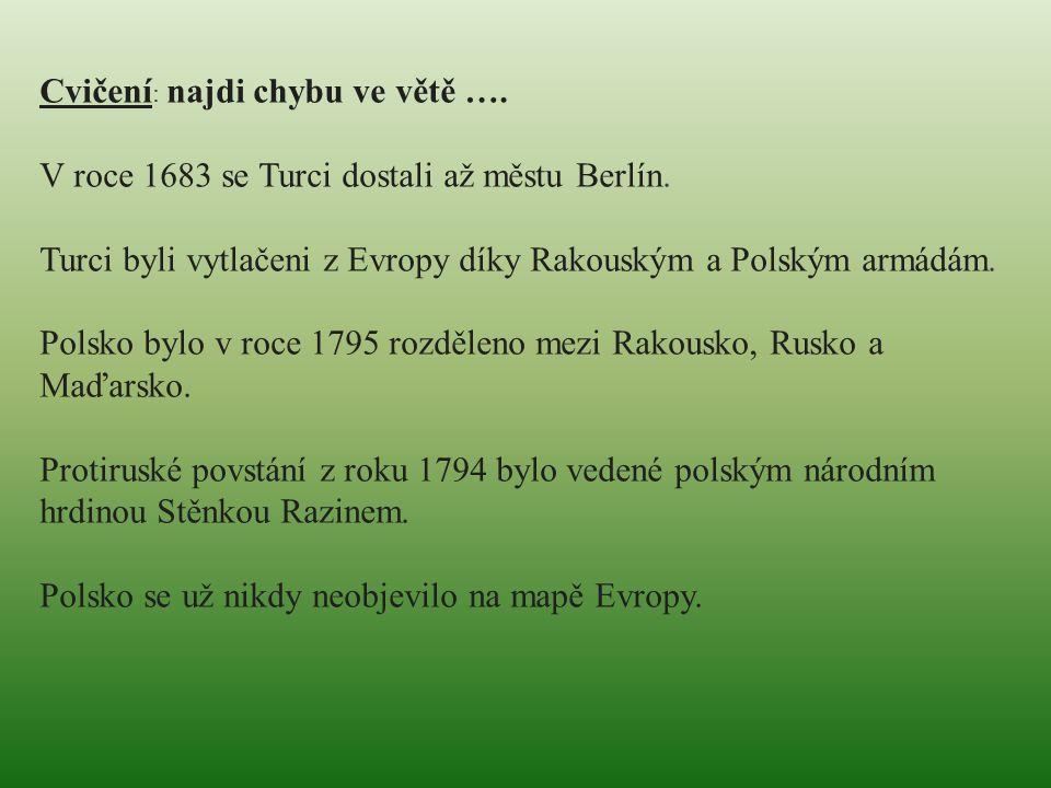 Cvičení : najdi chybu ve větě …. V roce 1683 se Turci dostali až městu Berlín. Turci byli vytlačeni z Evropy díky Rakouským a Polským armádám. Polsko