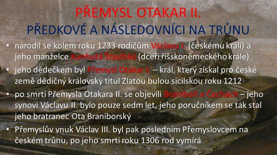 PŘEMYSL OTAKAR II. PŘEDKOVÉ A NÁSLEDOVNÍCI NA TRŮNU narodil se kolem roku 1233 rodičům Václavu I.