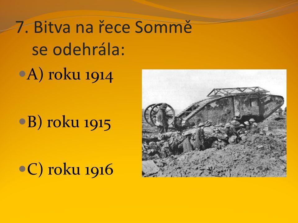 7. Bitva na řece Sommě se odehrála: A) roku 1914 B) roku 1915 C) roku 1916