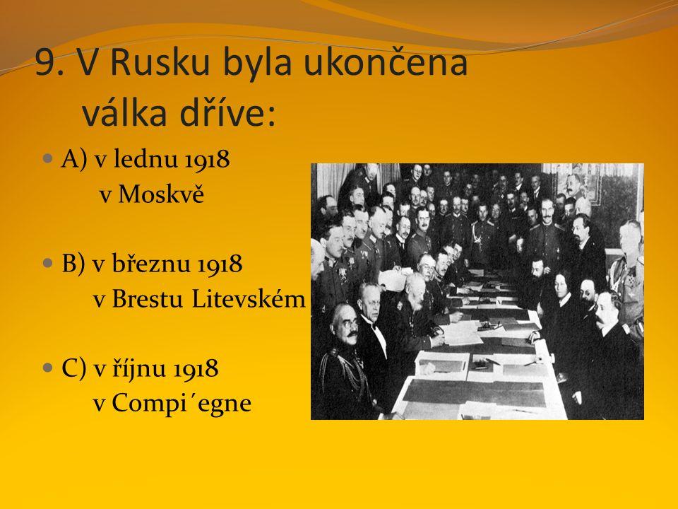 9. V Rusku byla ukončena válka dříve: A) v lednu 1918 v Moskvě B) v březnu 1918 v Brestu Litevském C) v říjnu 1918 v Compi´egne