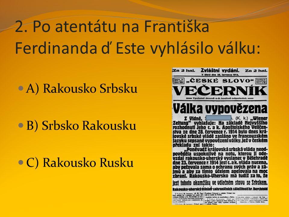 2. Po atentátu na Františka Ferdinanda ď Este vyhlásilo válku: A) Rakousko Srbsku B) Srbsko Rakousku C) Rakousko Rusku