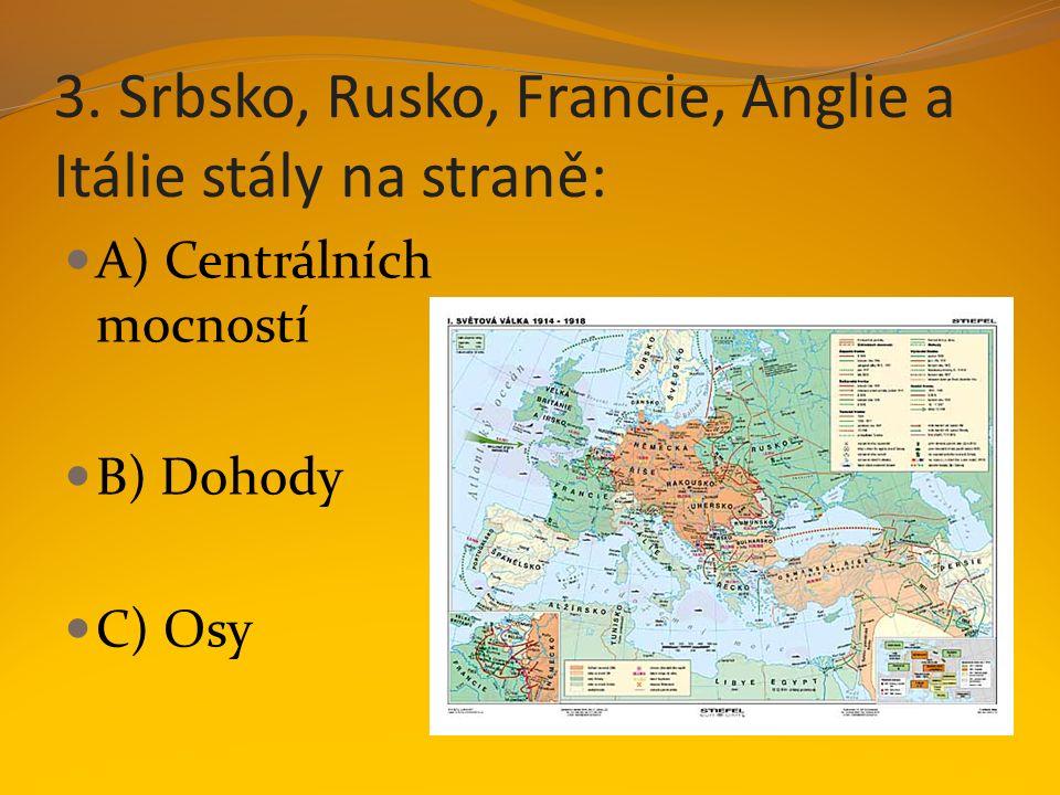 3. Srbsko, Rusko, Francie, Anglie a Itálie stály na straně: A) Centrálních mocností B) Dohody C) Osy