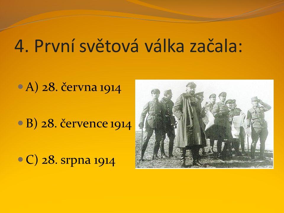 4. První světová válka začala: A) 28. června 1914 B) 28. července 1914 C) 28. srpna 1914