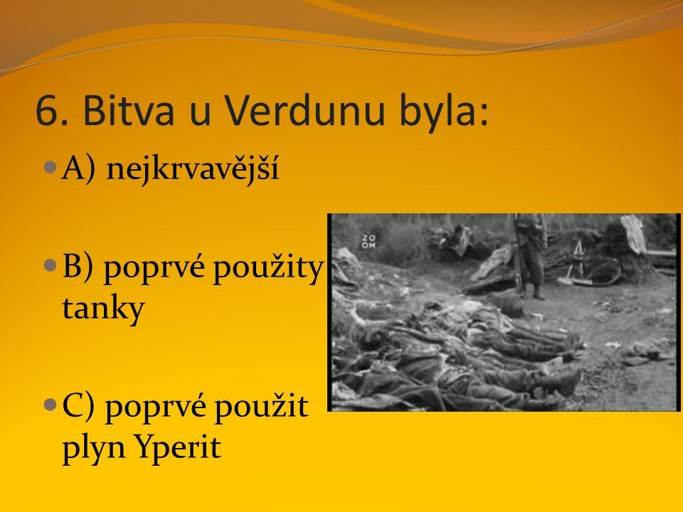 6. Bitva u Verdunu byla: A) nejkrvavější B) poprvé použity tanky C) poprvé použit plyn Yperit