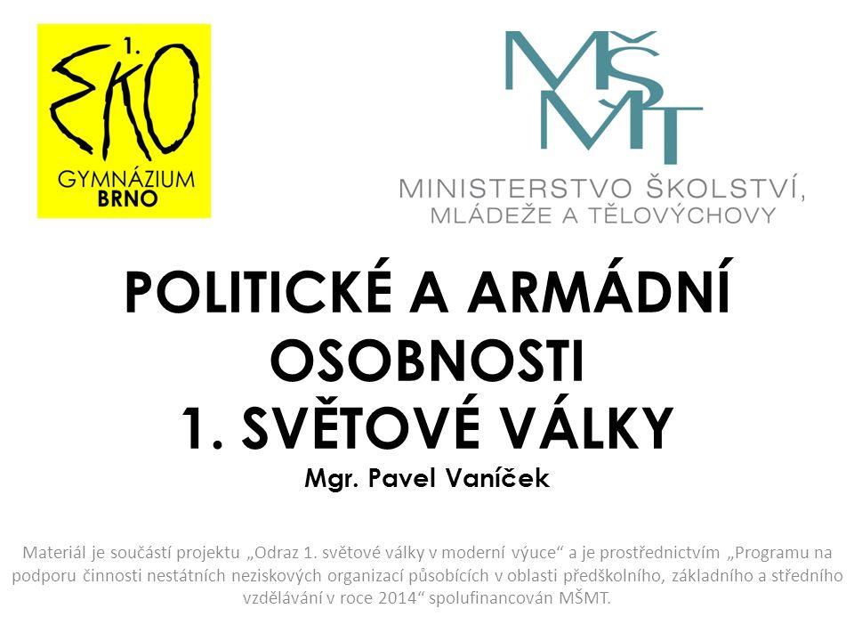 """POLITICKÉ A ARMÁDNÍ OSOBNOSTI 1. SVĚTOVÉ VÁLKY Mgr. Pavel Vaníček Materiál je součástí projektu """"Odraz 1. světové války v moderní výuce"""" a je prostřed"""
