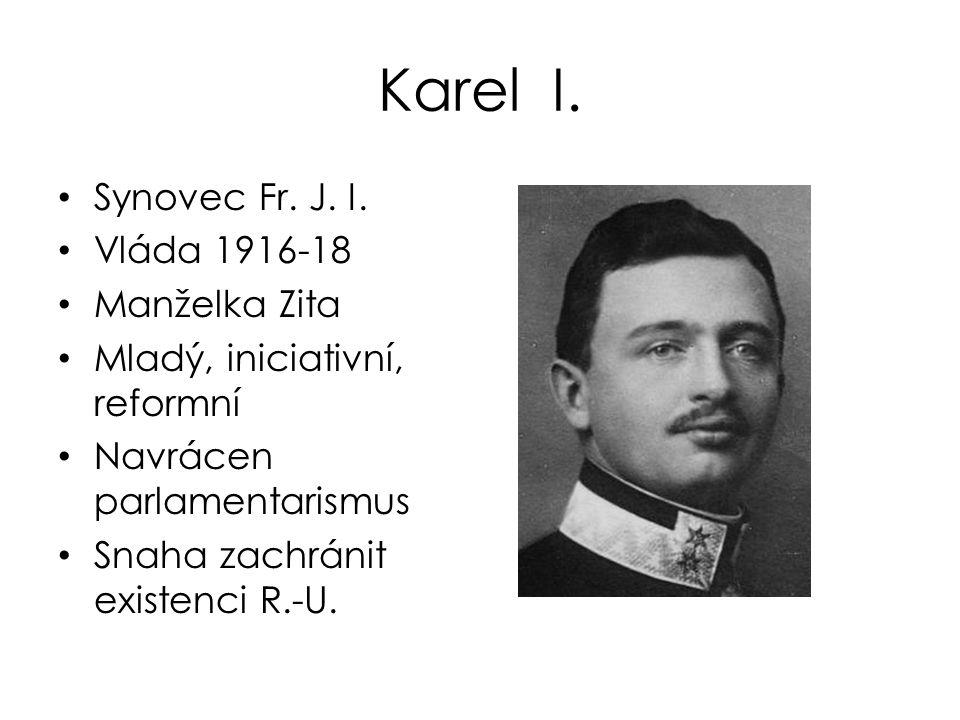 Karel I. Synovec Fr. J. I. Vláda 1916-18 Manželka Zita Mladý, iniciativní, reformní Navrácen parlamentarismus Snaha zachránit existenci R.-U.