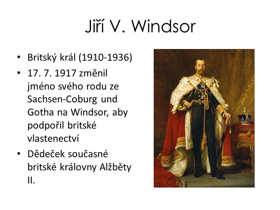 Jiří V. Windsor Britský král (1910-1936) 17. 7. 1917 změnil jméno svého rodu ze Sachsen-Coburg und Gotha na Windsor, aby podpořil britské vlastenectví