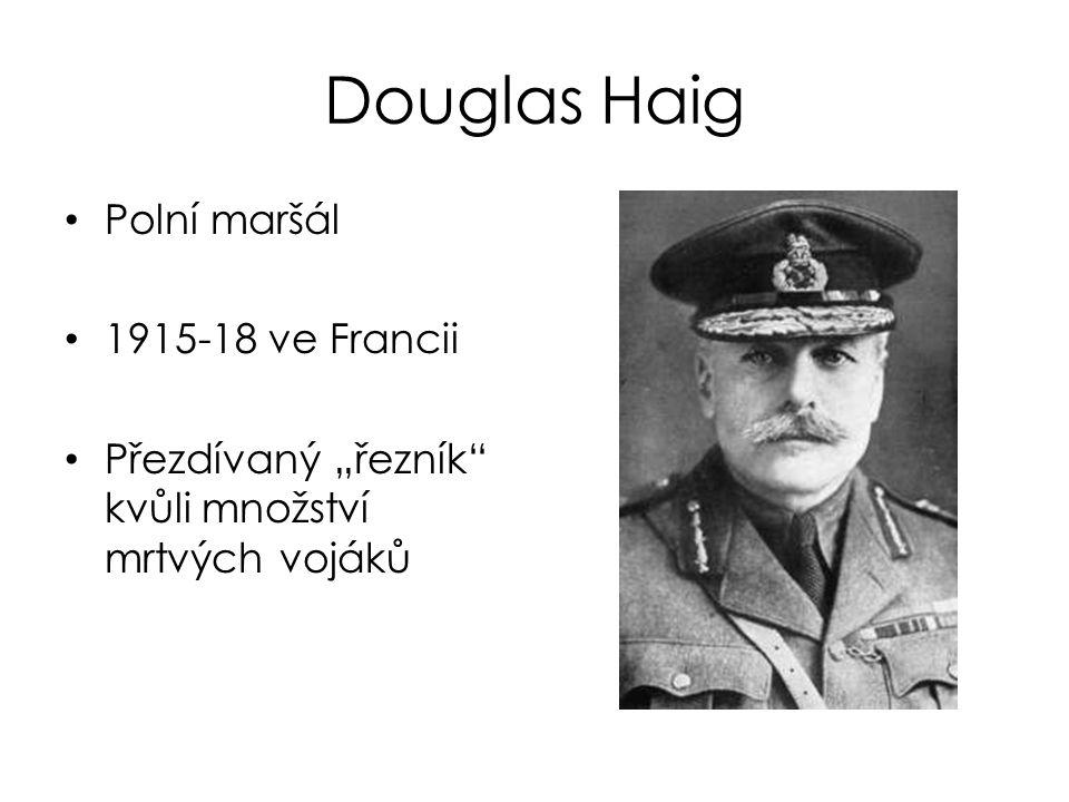 """Douglas Haig Polní maršál 1915-18 ve Francii Přezdívaný """"řezník"""" kvůli množství mrtvých vojáků"""