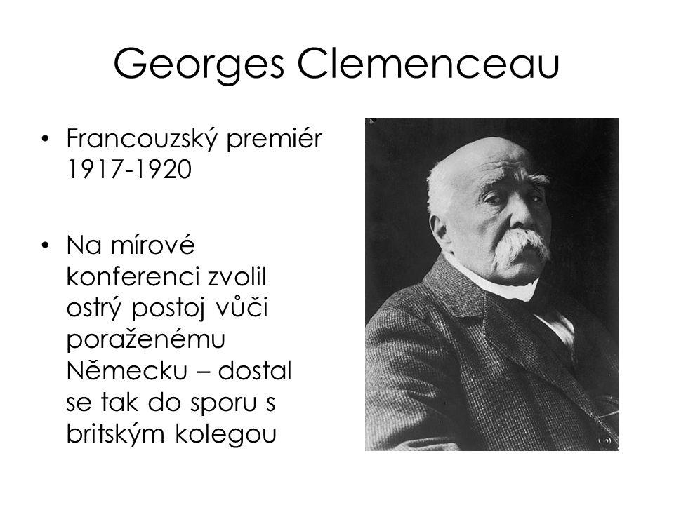 Georges Clemenceau Francouzský premiér 1917-1920 Na mírové konferenci zvolil ostrý postoj vůči poraženému Německu – dostal se tak do sporu s britským