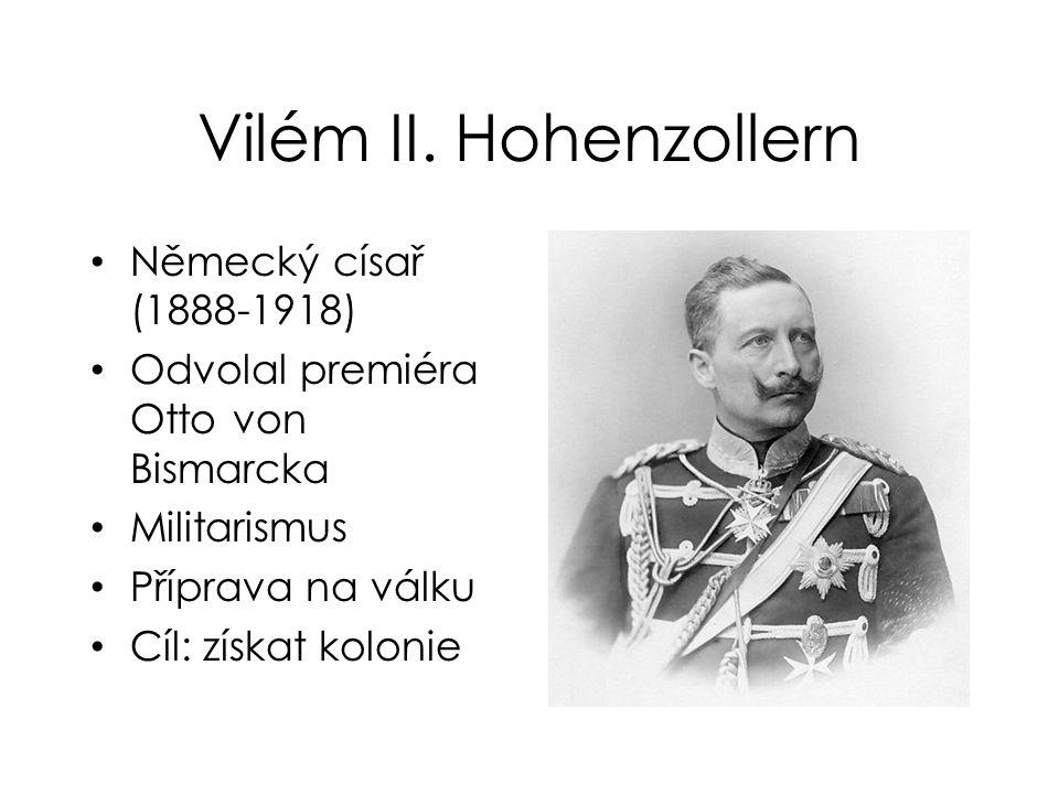 Vilém II. Hohenzollern Německý císař (1888-1918) Odvolal premiéra Otto von Bismarcka Militarismus Příprava na válku Cíl: získat kolonie